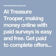 At Treasure Trooper, making money online with paid surveys is easy and free. Get paid to complete offers, take surveys, and get paid to click at Treasure Trooper. Start your stay at home job today!