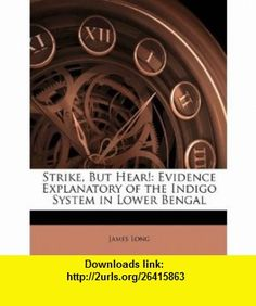 Strike, But Hear! Evidence Explanatory of the Indigo System in Lower Bengal (9781143587535) James Long , ISBN-10: 1143587537  , ISBN-13: 978-1143587535 ,  , tutorials , pdf , ebook , torrent , downloads , rapidshare , filesonic , hotfile , megaupload , fileserve