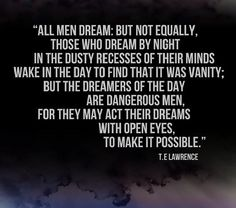 """But the dreamers of the day are dangerous men, for they may act their dreams with open eyes, to make it possible. "" - T. E.  Lawrence (of Arabia)"