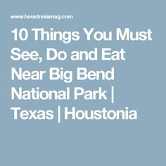 10 Things You Must See, Do and Eat Near Big Bend National Park | Texas | Houstonia