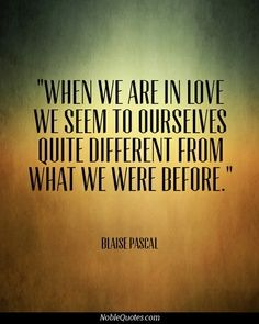 """""""When we are in love we seem to ourselves quite different from what we were before."""" - Blaise Pascal"""
