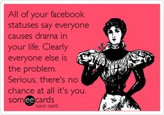 All of your facebook statuses say everyone causes drama in your life. Clearly everyone else is the problem. Serious, there's no chance at all it's you.