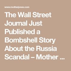 The Wall Street Journal Just Published a Bombshell Story About the Russia Scandal – Mother Jones