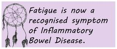Fatigue in IBD> Fatigue is now a recognized symptom of Inflammatory Bowel Disease (Crohn's Disease or Ulcerative Colitis)