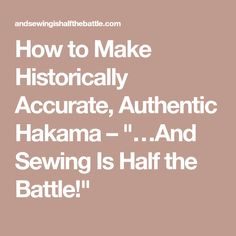 "How to Make Historically Accurate, Authentic Hakama – ""…And Sewing Is Half the Battle!"""