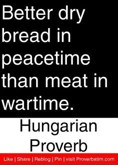 Better dry bread in peacetime than meat in wartime. - Hungarian Proverb, My grandmother used to say this all the time. Wise Quotes, Famous Quotes, Inspirational Quotes, Qoutes, Native American Proverb, African Proverb, Dry Bread, Proverbs Quotes, Pep Talks