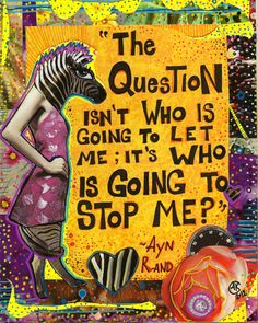 """the question isn't who is going to let me; its WHO IS GOING TO STOP ME?"" ~Ayn Rand (redone)"