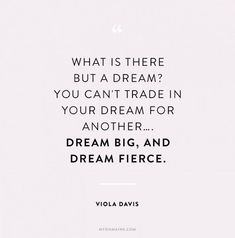 """""""What is there but a dream? You can't trade in your dream for another...dream big, and dream fierce."""" - Viola Davis"""