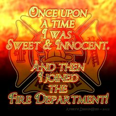 I think that's true fro a lot of the firefighters I knew.