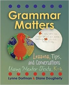 Grammar matters: Lessons, tips, & conversations using mentor texts, K-6. (2014). by Lynne Dorfman and Diane Dougherty.