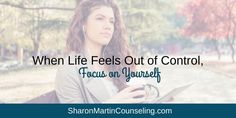 When Life Feels Out of Control, Focus on Yourself - Sharon Martin, LCSW Counseling San Jose and Campbell, CA