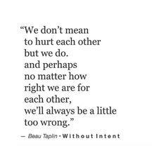 """We don't mean to hurt each other but we do. And perhaps no matter how right we are for each other, we'll always be a little too wrong."" — Beau Taplin"