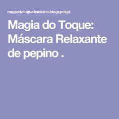 Magia do Toque: Máscara Relaxante de pepino .