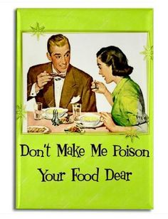 Don't make me poison your food dear.