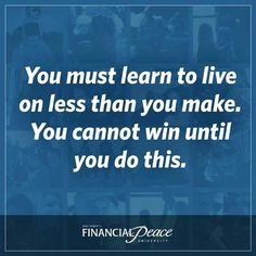 Dave Ramsey - You must learn to live on less than you make. You cannot win until you do this.                                                                                                                                                                                 More