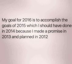 My goal for 2016 is to accomplish the goals of 2015, which I should have done in 2014, because I made a promise in 2013 and planned in 2012.