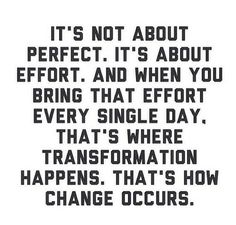 It's not about perfect. It's about effort. And when you bring that effort every single day. That's where transformation happens. That's how change occurs.