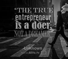 The true entrepreneur is a doer, not a dreamer. -Unknown