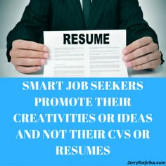 Smart job seekers promote their creativities or ideas and not their CVs or resumes.