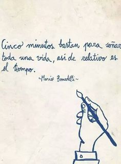 """Five minutes are enough to dream a whole life, that is how relative time is."" ― Mario Benedetti."