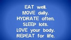 What are you doing daily to contribute to your health? Remember that for optimal well-being, your body needs: …Respect & Care (time/attention)—Love it! …Proper Nutrition & Hydration (what goes into it)—Eat well & Fuel it!  …Regular Exercise (motion/use)—Move it! And, …Adequate Sleep (break periods)—Rest it! Do your best to practice these guidelines and you'll be very glad you did!