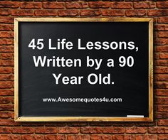 Awesome Quotes: 45 LIFE LESSONS, WRITTEN BY A 90 YEAR OLD