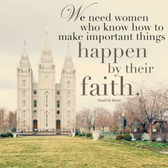 We need women who know how to make important things happen by their faith. --Russell M. Nelson