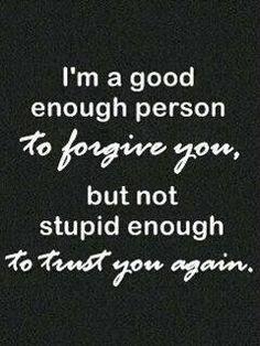 Eu sou uma pessoa boa o bastante para te perdoar, mas não estupida o bastante para confiar em você de novo