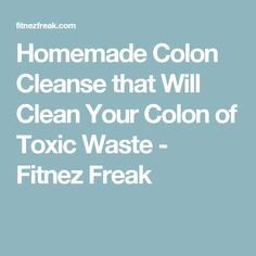 Homemade Colon Cleanse that Will Clean Your Colon of Toxic Waste - Fitnez Freak #ThereAreManyTypesofColonCleansing