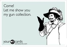 Come! Let me show you my gun collection.