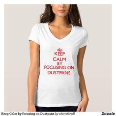 Keep Calm by focusing on Dustpans T-shirt