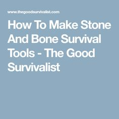 How To Make Stone And Bone Survival Tools - The Good Survivalist