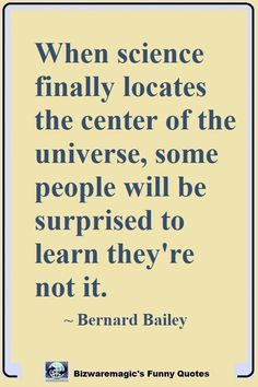 Top 14 Funny Quotes From When science finally locates the center of the universe, some people will be surprised to learn they're not it. Share the Witty Quotes, Jokes Quotes, Meaningful Quotes, Daily Quotes, True Quotes, Funny Quotes, Funny Science Quotes, Quirky Quotes, Strong Quotes