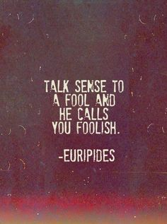 Talk sense to a fool and he calls you foolish..Euripides