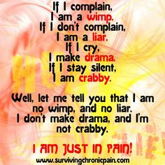 If I complain, I am a wimp. If I dont complain, I am a liar. If I cry, I make drama. If I stay silent, I am crabby. Well, let me tell you that I am no wimp, and no liar. I dont make drama, and Im not crabby. I am just in pain.