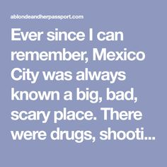 Ever since I can remember, Mexico City was always known a big, bad, scary place. There were drugs, shootings, burglaries and god knows what else. When I mentioned I wanted to visit, people would shoot me down with horror stories and warnings that I shouldn't visit. Despite the warnings and the stories, I booked my…