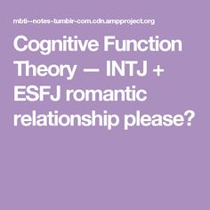 Cognitive Function Theory — INTJ + ESFJ romantic relationship please?