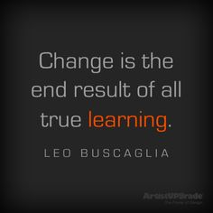 """Change is the end result of all true learning."" ― Leo Buscaglia I miss you Leo! Great Quotes, Quotes To Live By, Inspirational Quotes, Awesome Quotes, Change Quotes, Leo Buscaglia Quotes, Words Worth, Positive Affirmations, Thought Provoking"