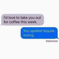I'd love to take you out for coffee this week. You spelled tequila wrong.