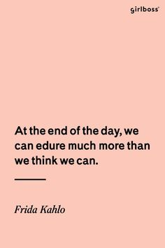 GIRLBOSS QUOTE: At the end of the day, we can endure much more than we think we can. -Frida Kahlo
