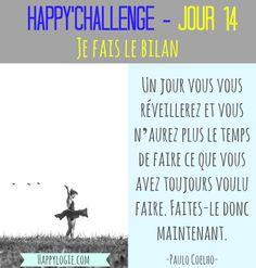 """Happy'Challenge - Jour 14/60 - Je fais le bilan -""""Un jour vous vous réveillerez et vous n'aurez plus le temps de faire ce que vous avez toujours voulu faire. Faites-le donc maintenant"""" - Citation Paulo Coelho - Happy'Challenge = """"2 mois pour alléger votre vie et revenir à l'essentiel : vous et vos rêves"""" - Ebook complet de 88 pages sur www.happylogie.com"""