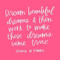 """Dream beautiful dreams and then work to make those dreams come true.""  -Spencer W. Kimball"