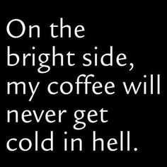 On the bright side, my coffee will never get cold in hell! #coffee #quotes