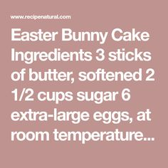 Easter Bunny Cake Ingredients 3 sticks of butter, softened 2 1/2 cups sugar 6 extra-large eggs, at room temperature 1 1/2 teaspoons vanilla 3 cups all-purpose flour 1 teaspoon baking powder 1 teasp…