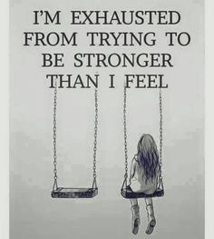 I'm exhausted from trying to be stronger than I feel