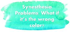 Synesthesia problems: What if it's the wrong color??  A humorous look at how my crazy brain drives me nuts and talks to me with colors.