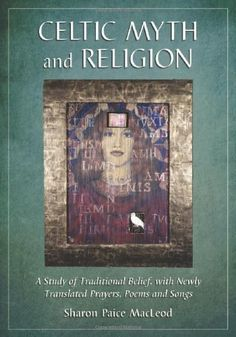 Celtic Myth and Religion: A Study of Traditional Belief, with Newly Translated Prayers, Poems and Songs by [Sharon Paice Macleod]