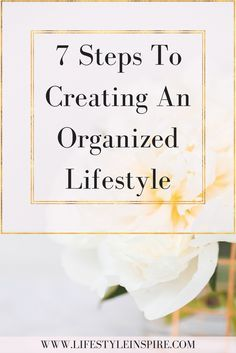 7 Steps To Creating An Organized Lifestyle - Lifestyle Inspire