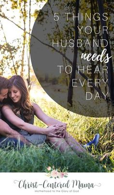 Five things your husband needs to hear every day. How to maintain a good christian marriage for the glory of God. Bible based marriage advice for women