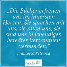 """""""Die #Bücher erfreuen uns im innersten Herzen. Sie sprechen mit uns, sie raten uns, sie sind uns in lebendiger, beredter Vertrautheit verbunden."""" --Francesco Petrarca"""